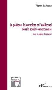 Valentin Nga Ndongo - Le politique, le journaliste et l'intellectuel dans la société camerounaise - Jeux et enjeux de pouvoir.