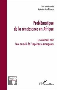 Valentin Nga Ndongo - Problématique de la renaissance en Afrique - Le continent noir face au défi de l'impérieuse émergence.