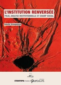 Valentin Schaepelynck - L'institution renversée - Folie, analyse institutionnelle et champ social.