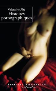 Valentine Abé - Histoires pornographiques.