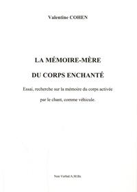 Valentine Cohen - La mémoire-mère du corps enchanté - Essai, recherche sur la mémoire du corps activée par le chant, comme véhicule.
