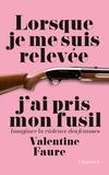 Valentine Faure - Lorsque je me suis relevée j'ai pris mon fusil - Imaginer la violence des femmes.