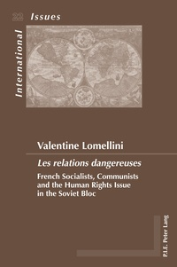 Valentine Lomellini - «Les relations dangereuses» - French Socialists, Communists and the Human Rights Issue in the Soviet Bloc.