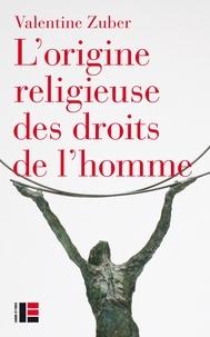 Valentine Zuber - L'origine religieuse des droits de l'homme - Le christianisme face aux libertés modernes (XVIIIe-XXIe siècle).