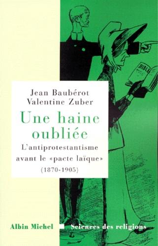 """UNE HAINE OUBLIEE. L'antiprotestantisme avant le """" pacte laïque """" (1870-1905)"""