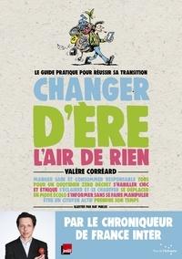 Valère Correard - Changer d'ère l'air de rien - Le guide pratique pour réussir sa transition.