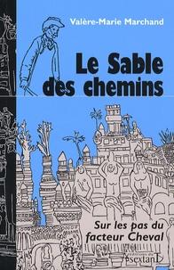 Valère-Marie Marchand - Le Sable des chemins - Sur les pas du facteur Cheval.