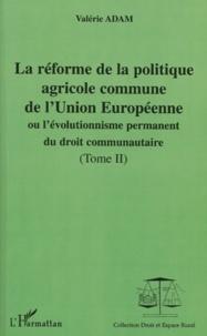 La réforme de la politique agricole commune de l'Union Européenne ou l'évolutionnisme permanent du droit communautaire. Tome 2 - Valérie Adam |