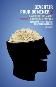 Valérie Arrault et Cédric Biagini - Divertir pour dominer - Tome 2, La culture de masse toujours contre les peuples.