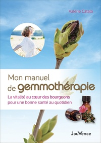 Mon manuel de gemmothérapie- La vitalité au coeur des bourgeons pour une bonne santé au quotidien - Valérie Catala |