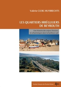 Valérie Clerc-Huybrechts - Les quartiers irréguliers de Beyrouth - Une histoire des enjeux fonciers et urbanistiques dans la banlieue sud.