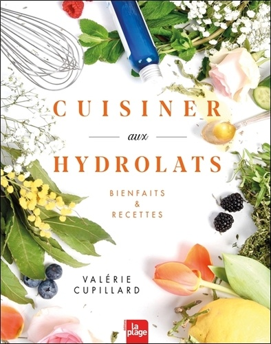 Cuisiner aux hydrolats. Bienfaits & recettes