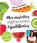 Valérie Cupillard - Mes assiettes végétariennes équilibrées - Avec des recettes sans gluten et sans lait.