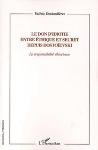 Valérie Deshoulières - Le don d'idiotie entre éthique et secret depuis Dostoïevski - La responsabilité silencieuse.