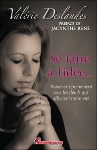 Valérie Deslandes - Se faire à l'idée... - Traverser sereinement tous les deuils qui affectent notre vie !.