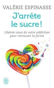 Valérie Espinasse - J'arrête le sucre ! - Libérez-vous de votre addiction et retrouvez la forme.
