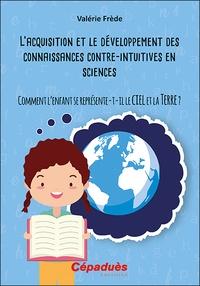Valérie Frède - L'acquisition et le développement des connaissances contre-intuitives en sciences - Comment l'enfant se représente-t-il le ciel et la Terre ?.
