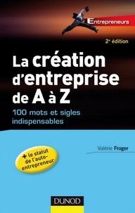 Valérie Froger - La création d'entreprise de A à Z - 2e éd. - 100 mots et sigles indispensables.