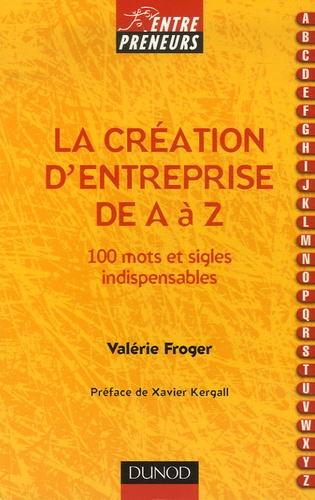 Valérie Froger - La création d'entreprise de A à Z - 100 mots et sigles indispensables.