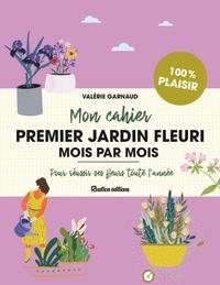 Valérie Garnaud - Mon cahier premier jardin fleuri mois par mois - Pour réussir ses fleurs toute l'année.