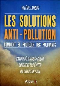 Valérie Lamour - Les solutions anti-pollution - Comment se protéger des polluants - Savoir où ils se cachent, comment les éviter, un intérieur sain.