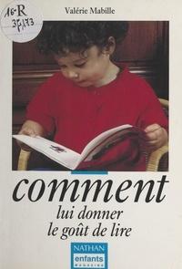 Valérie Mabille et Christine Schilte - Comment lui donner le goût de lire.