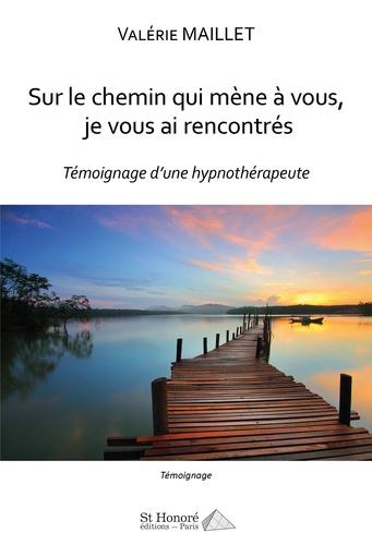 Valérie Maillet - Sur le chemin qui mène à vous, je vous ai rencontrés - Témoignage d'une hypnothérapeute.
