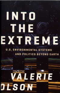 Valerie Olson - Into the Extreme - U.S. Environmental Systems and Politics Beyond Earth.