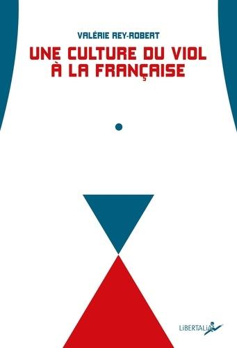 """Valérie Rey-Robert - Une culture du viol à la française - Du """"troussage de domestique"""" à la """"liberté d'importuner""""."""