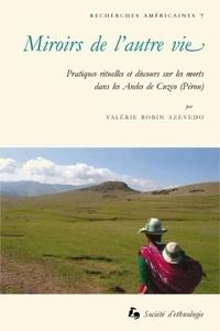 Valérie Robin Azevedo - Miroirs de l'autre vie - Pratiques rituelles et discours sur les morts dans les Andes de Cuzco.