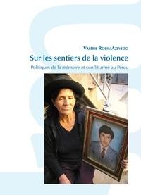 Valérie Robin Azevedo - Sur les sentiers de la violence - Politiques de la mémoire et conflit armé au Pérou.