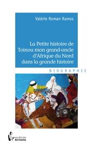 Valérie Roman Ramos - La Petite histoire de Toinou mon grand-oncle d'Afrique du Nord dans la grande histoire.