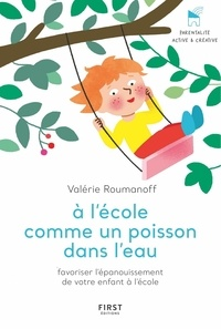 Valérie Roumanoff - A l'école comme un poisson dans l'eau - Favoriser l'épanouissement de votre enfant à l'école.