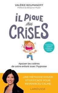 Valérie Roumanoff - Il pique des crises - Apaiser les colères de votre enfant avec l'hypnose.