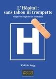 Valérie Sugg - L'hôpital : sans tabou ni trompette - Soignés et soignants en souffrance.
