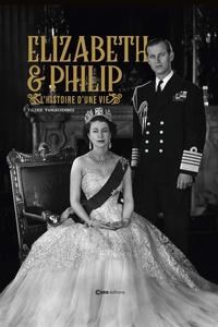 Valérie Vangreninge - Elizabeth II & Philip - L'histoire d'une vie.