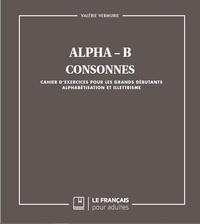 Valérie Vermurie - Alpha B - Consonnes - Cahier d'exercices pour les grands débutants - Alphabétisation et illettrisme.