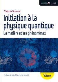 Valerio Scarani et  Scarani - Initiation à la physique quantique - la matière et ses phénomènes.