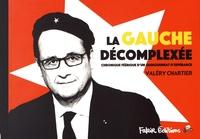 Valery Chartier - La gauche décomplexée ; La droite d'après - Chronique féérique d'un quinquennat d'espérance.