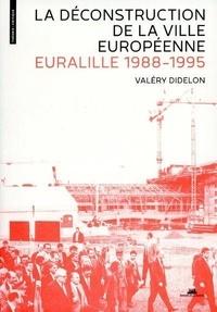 Valéry Didelon - La déconstruction de la ville européenne - Euralille, 1988-1995.