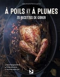 Valéry Drouet et Pierre-Louis Viel - A poils et à plumes - 70 recettes de gibier.