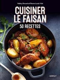 Valéry Drouet et Pierre-Louis Viel - Cuisiner le faisan - 50 recettes.