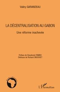 Valéry Garandeau - La décentralisation au Gabon - Une réforme inachevée.