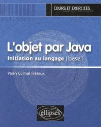 Valéry-Guilhem Frémaux - L'objet par Java - Initiation au langage [base.