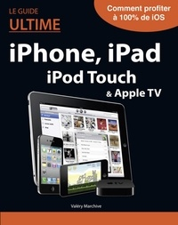 Valéry Marchive - Le Guide ultime iPhone, iPad, iPod Touch & Apple TV.