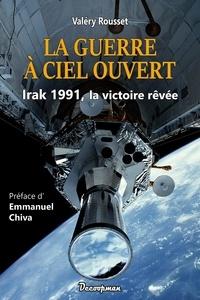 Valery Rousset - La guerre à ciel ouvert - Irak 1991, la victoire rêvée.
