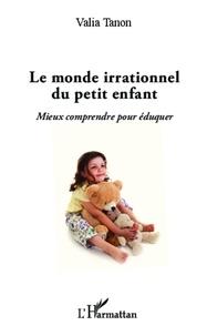 Valia Tanon - Monde irrationnel du petit enfant - Mieux comprendre pour éduquer.