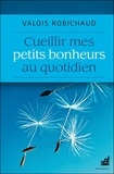 Valois Robichaud - Cueillir mes petits bonheurs au quotidien.