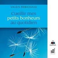 Valois Robichaud et Matthieu Farcy - Cueillir mes petits bonheurs au quotidien.