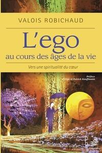 Valois Robichaud - L'ego au cours des âges de la vie - Vers une spiritualité de coeur.
